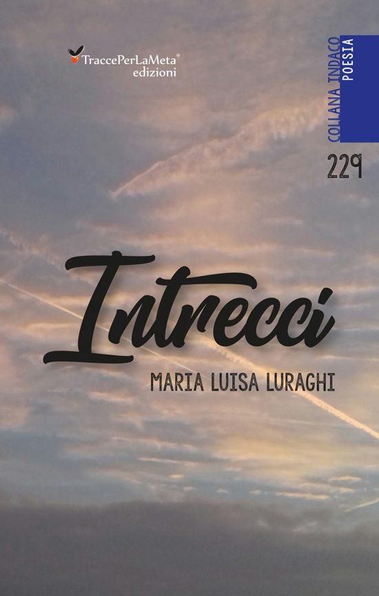 """Un libro che fa bene all'anima, una silloge di valore e di valori; esce """"Intrecci"""" di Maria Luisa Luraghi"""
