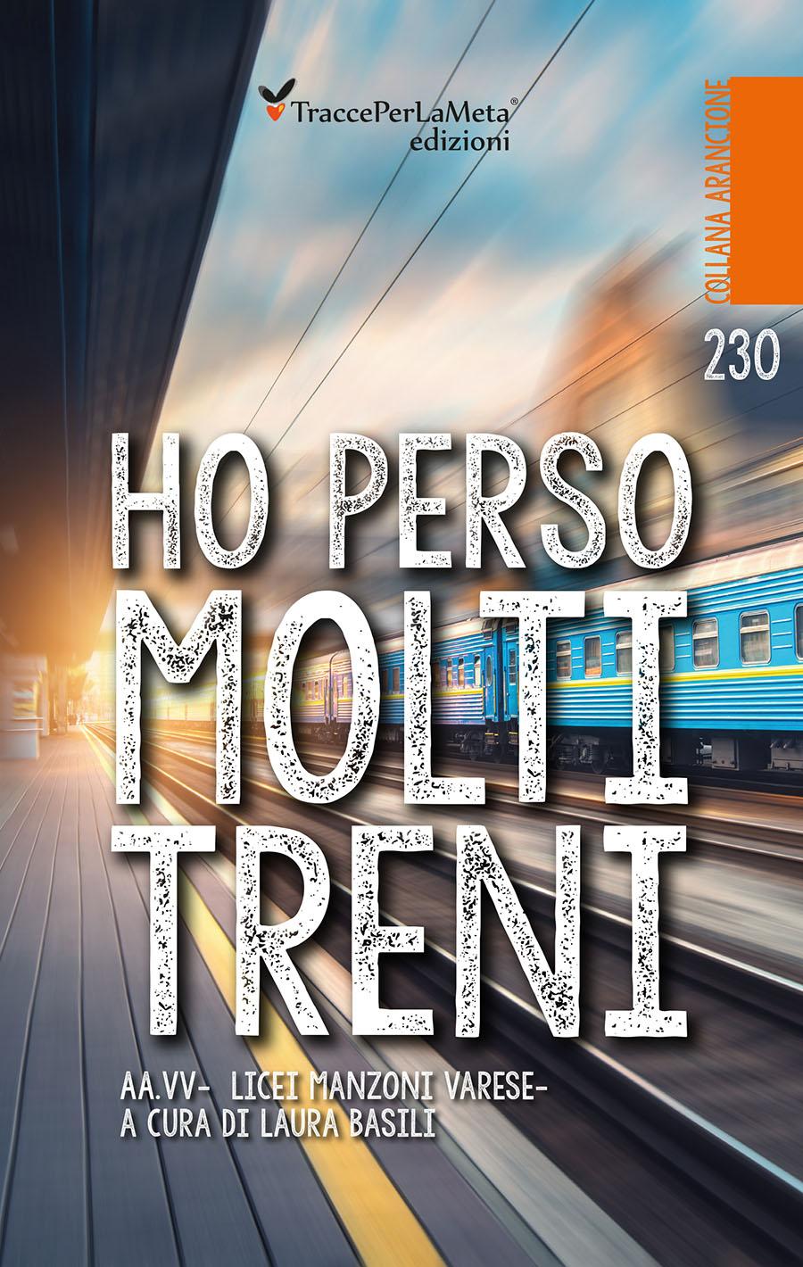 """Il coraggio di mettersi in gioco e di scoprirsi scrittori; esce """"Ho perso molti treni"""" Autori Vari – Licei Manzoni di Varese"""