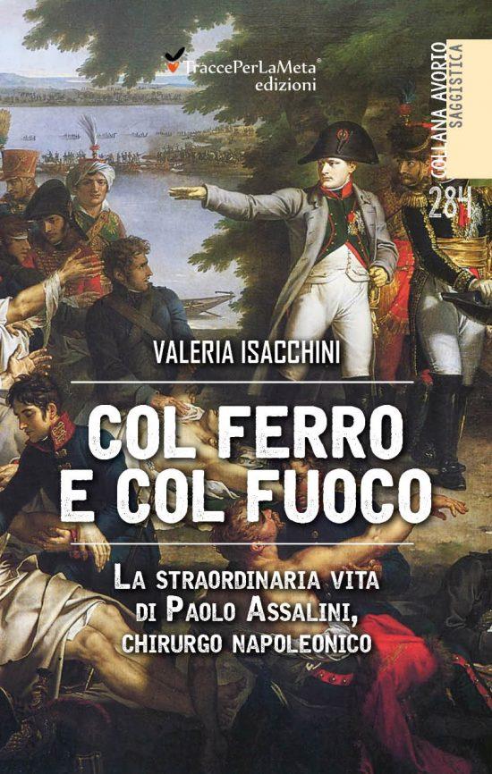 """In libreria il libro """"Col ferro e col fuoco – La straordinaria vita di Paolo Assalini, chirurgo napoleonico"""" di Valeria Isacchini"""
