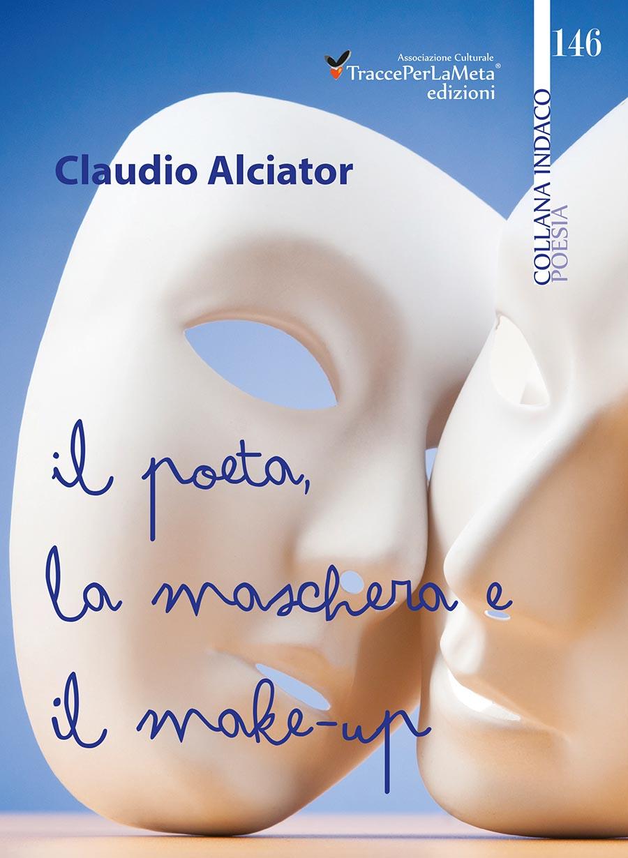"""Il sentimento e la sofferenza si abbracciano nell'unica voce: quella del cuore – Esce """"Il poeta, la maschera e il make-up"""" di Claudio Alciator"""