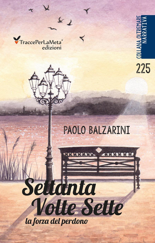 """Un messaggio prezioso, un libro che non si dimentica; esce """"Settanta volte sette"""" di Paolo Balzarini"""